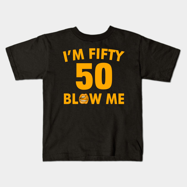 Im 50 Fifty Blow Me Birthday Funny Kids T Shirt