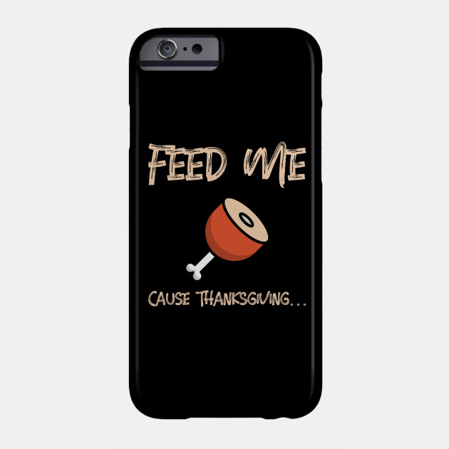 Feed Me Cause Thanksgiving... Phone Case