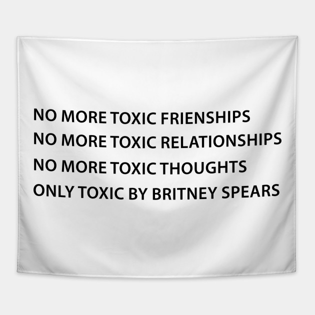 No More Toxic Friendship No More Toxic Relationships No more toxic thoughts  Only Toxic By Britney Spears