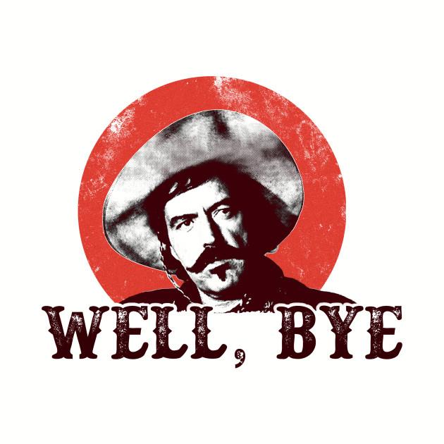 Well, Bye
