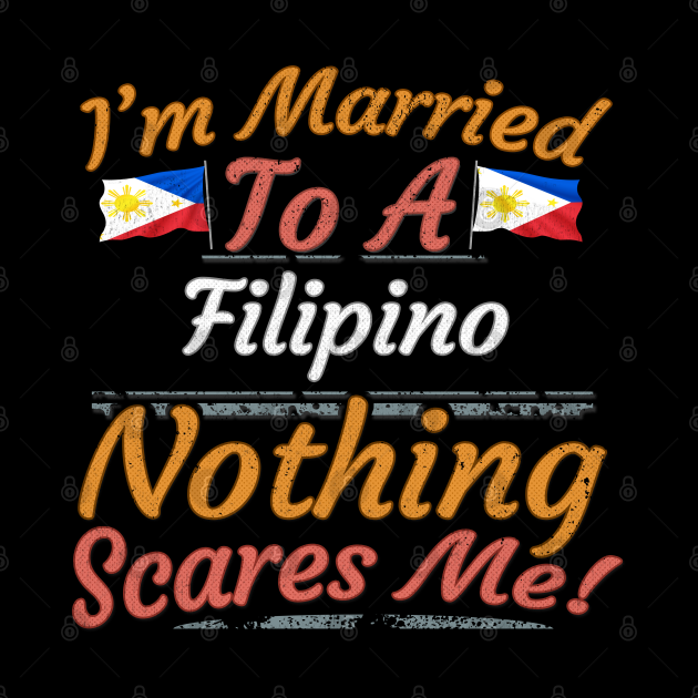 I'm Married To A Filipino Nothing Scares Me - Gift for Filipino From Philippines Asia,South-Eastern Asia,