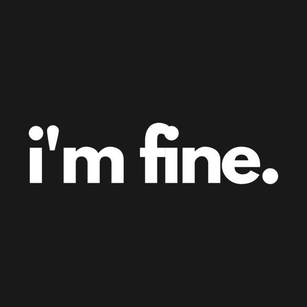 It's fine, I'm fine