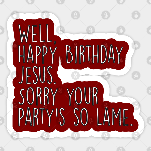 Happy Birthday Jesus Sorry Your Party S So Lame Michael Office Christmas Quote The Office Sticker Teepublic