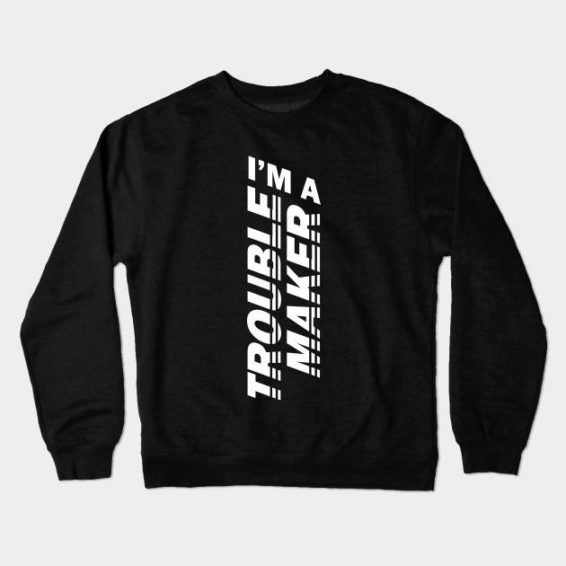 ee47bdce7 Trouble Maker - BlackWhite - Im A Trouble Maker - Crewneck ...