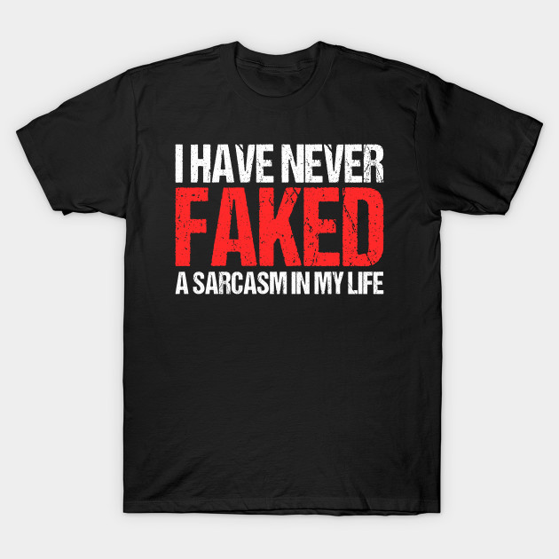 63b207d6 Funny Never Faked A Sarcasm Adult Humor Dirty Jokes T-Shirt - Never ...