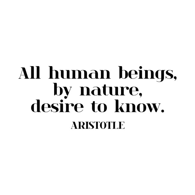 All human beings, by nature, desire to know. ARISTOTLE