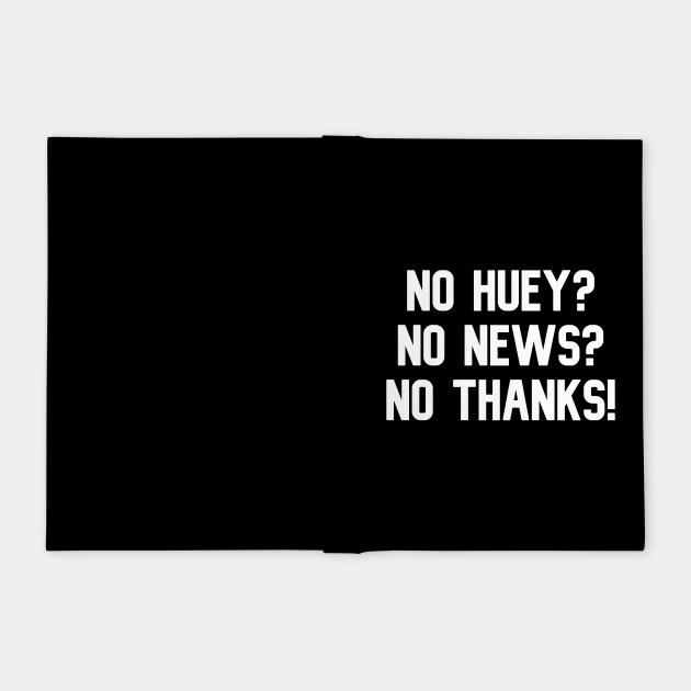 No Huey? No News? No Thanks!