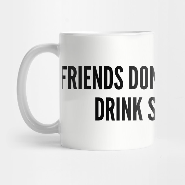 Funny Coffee Joke - Friends Don\'t Let Friends Drink Starbucks - Funny Joke  Statement Humor Slogan by sorelatableshirts