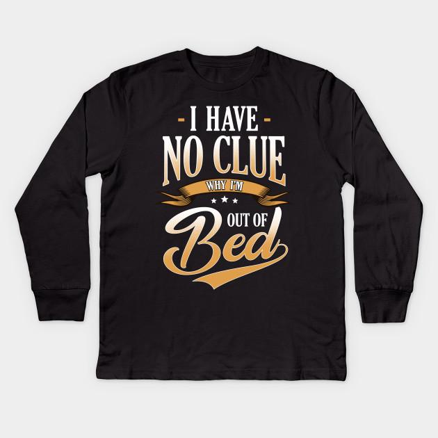 1eb7e91c I Have No Clue Why I'm Out Of Bed Sarcasm - Sarcastic Saying - Kids ...