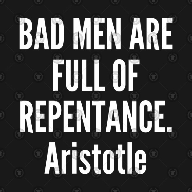 Bad men are full of repentance