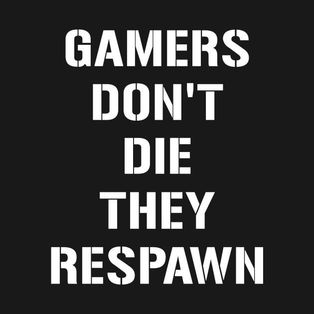 Gamers dont die