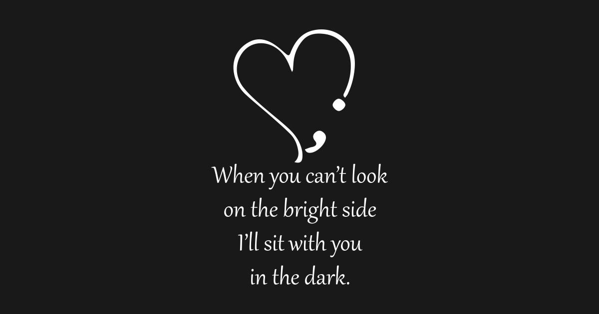 Image result for when you cant look on the bright side i will sit with you in the dark