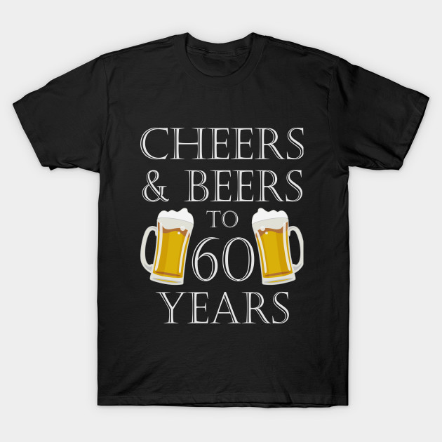 Cheers And Beers To 60 Years 60th Birthday Gift T Shirt