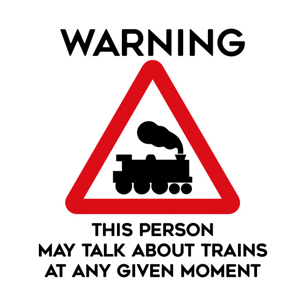 Train Design Warning This Person May Talk About Trains At Any Given Moment