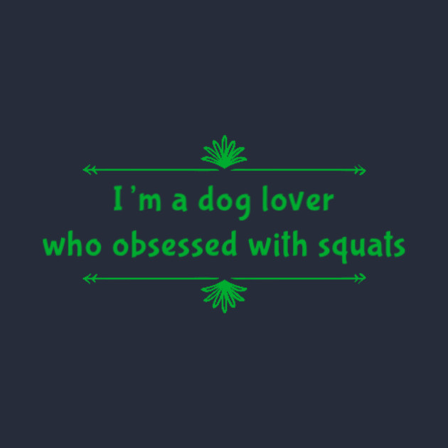 I'm a dog lover who obsessed with squats
