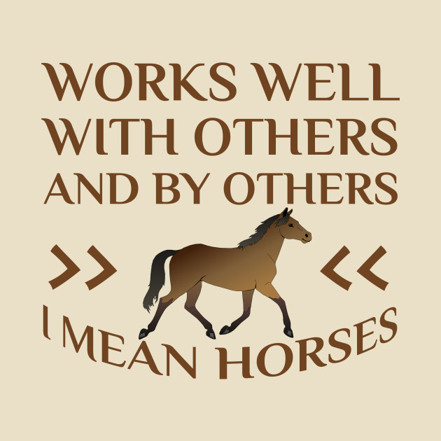 Works Well With Others And By Others I Mean Horses Horses T