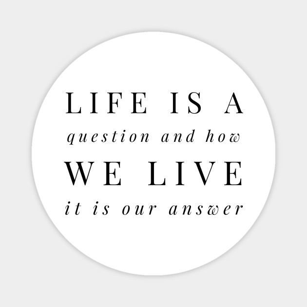 life is a question and how we live it is our answer - Life Is A Question  And How We Live It I - Magnet | TeePublic