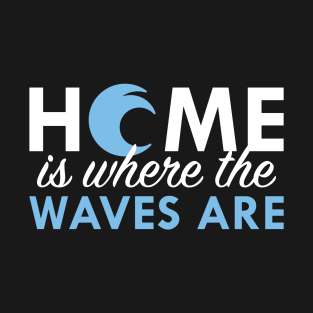 Home Is Where The Waves Are t-shirts