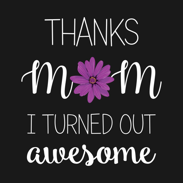 Thanks Mom I Turned Out Awesome - mom gift ideas