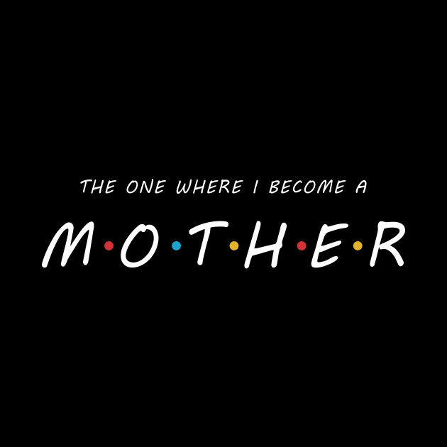 The One Where I Become A MOTHER