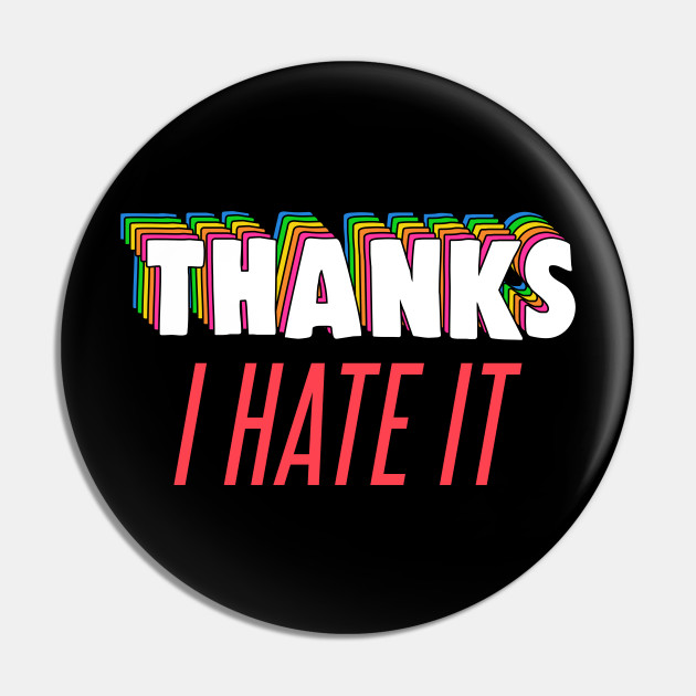 Thanks, I Hate It Meme - Thanks I Hate It - Pin | TeePublic FR