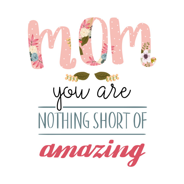 Mom you are nothing short of amazing