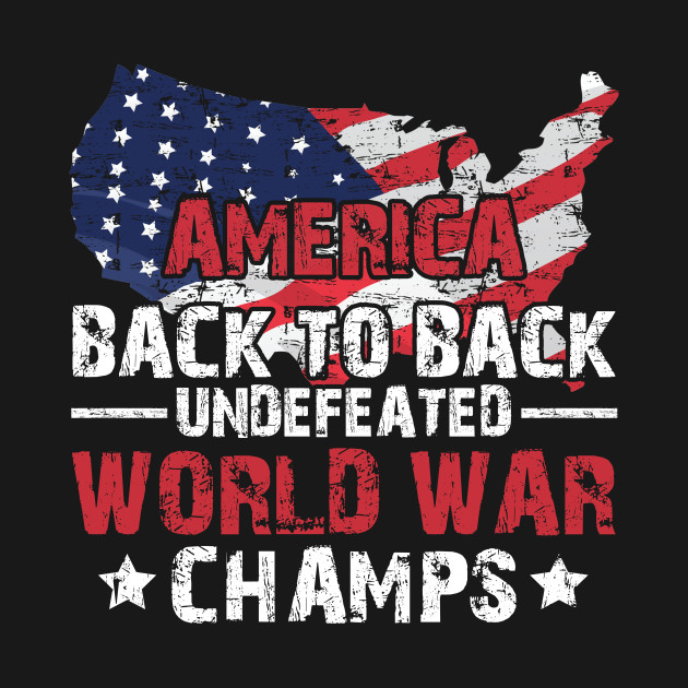 fd67347cb America Back To Back Undefeated World War Champs T-Shirt - Merica ...