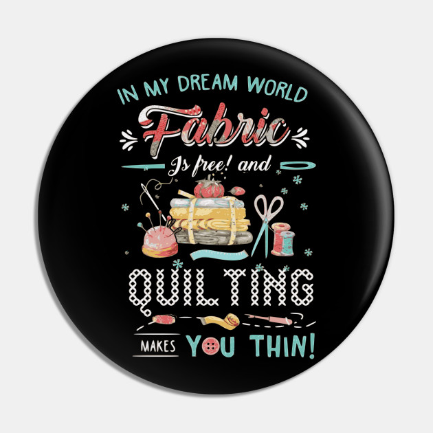 In My Dream World Fabric Is Free & Quilting Makes You Thin