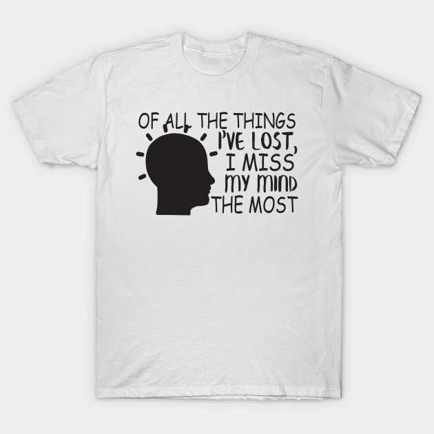 Of All Things I've Lost I Miss My Mind The Most T-Shirt