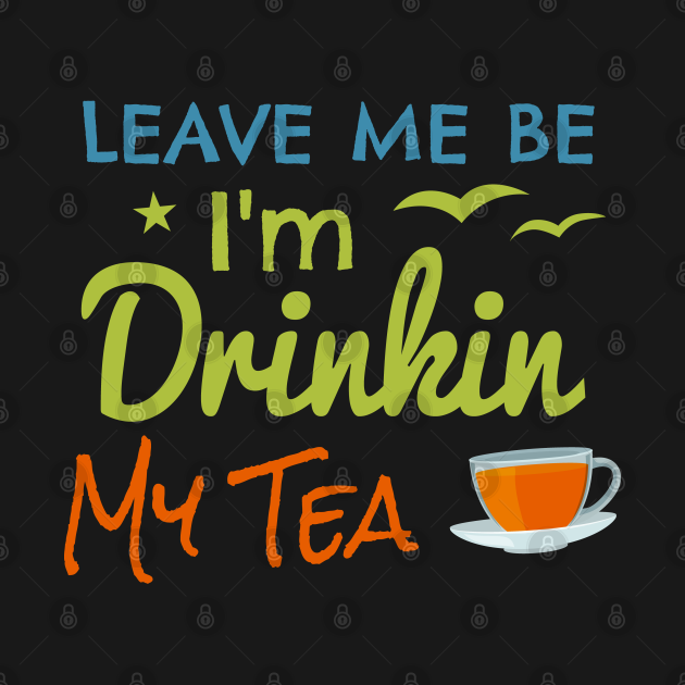 Leave me be I'm drinkin Tea