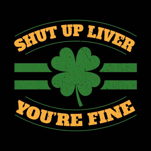 Shut Up Liver Youre Fine I St Patricks Day Beer Drinking