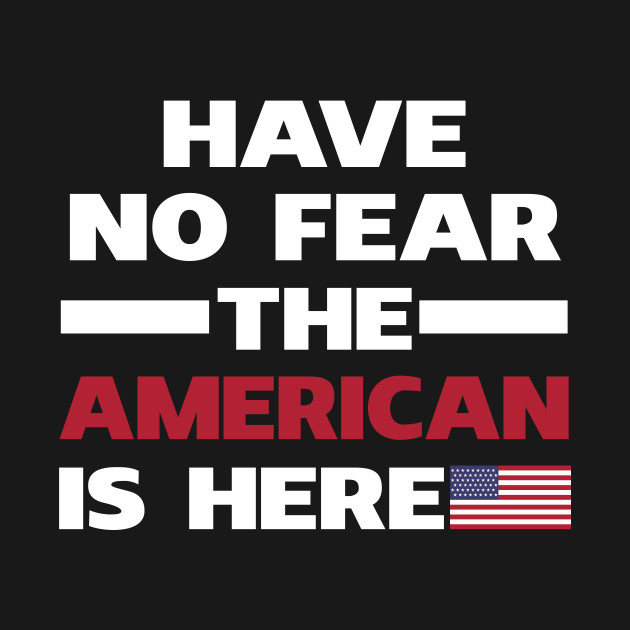 Have No Fear The American Is Here