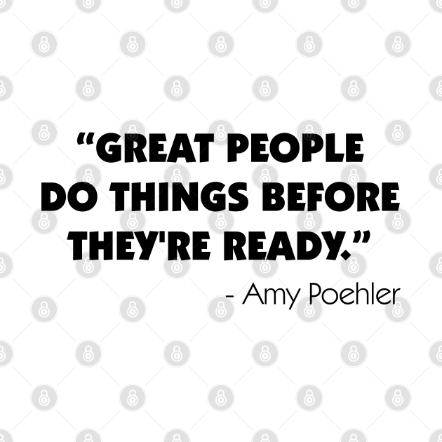Great people do things before they're ready - Amy Poehler