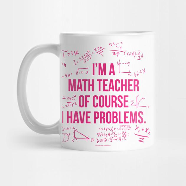 678d43609bb I'm a math teacher of course I have problems - Math - Mug | TeePublic