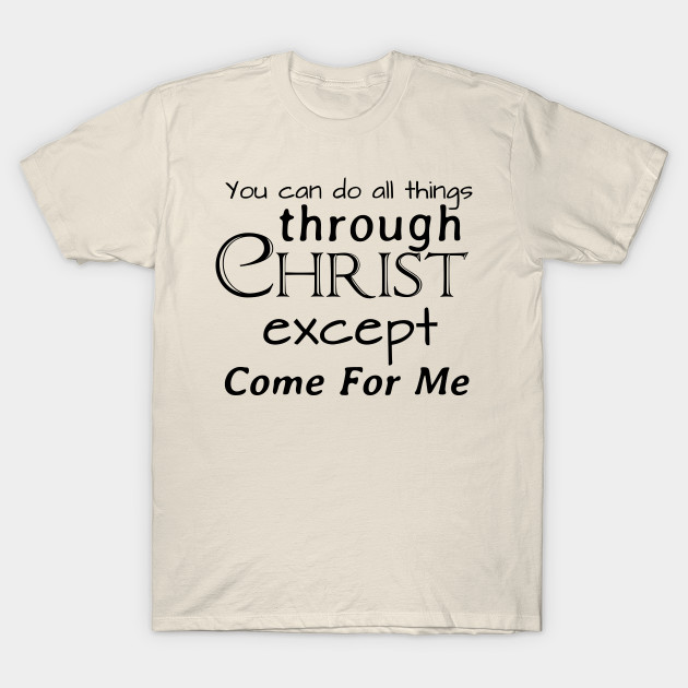 You Can Do All Things Through Christ Except Come For Me ...