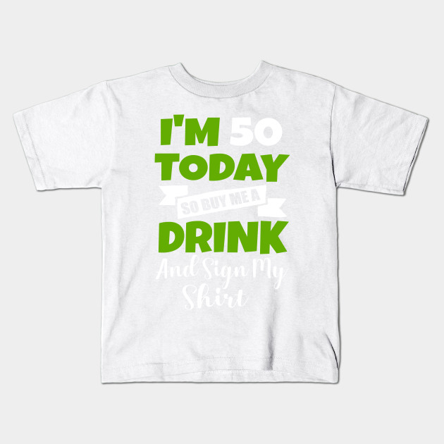 bca422684 Im 50 Today Buy Me A Drink Sign My Shirt 50st Birthday Beer Kids T-Shirt