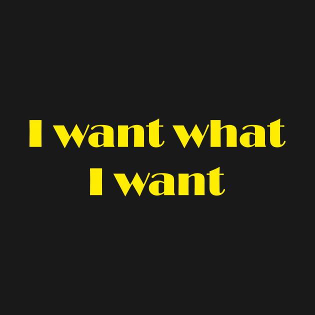 I want what I want yellow slogan design