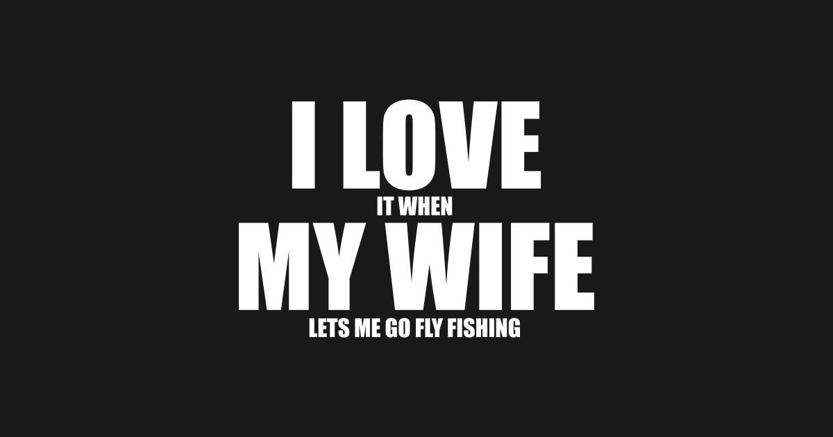 Fly Fishing Gifts - Husband Gifts - I Love It When My Wife Lets Me Go Fly Fishing Tshirt - Anniversary Gifts for Him by wordislife