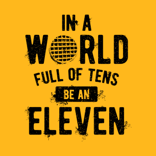 In a World full of Tens be an ELEVEN t-shirts
