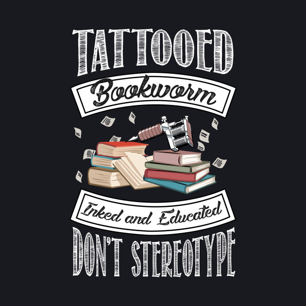 Tattooed Bookworm - Inked and Educated - Don't Stereotype