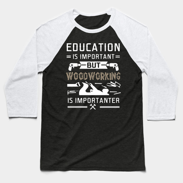 Education Is Important But Woodworking Is Importanter T Shirt