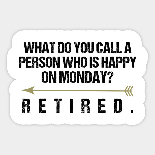 Funny Retirement Sayings What Do You Call A Person Who Is