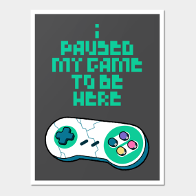50d3e332494 I Paused My Game To Be Here Posters and Art Prints