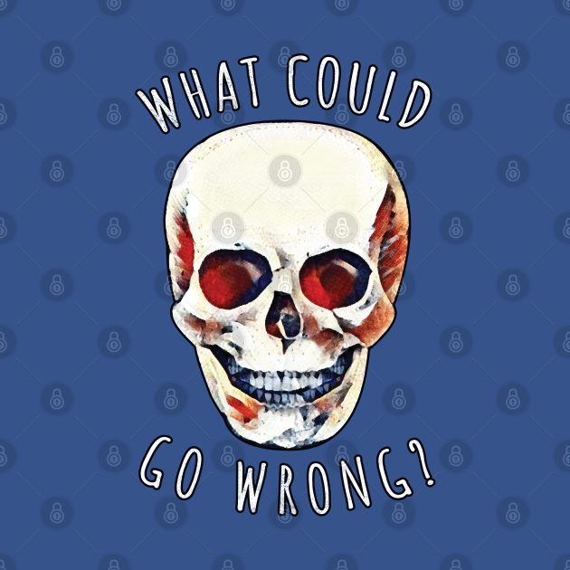 What Could Go Wrong? Skull