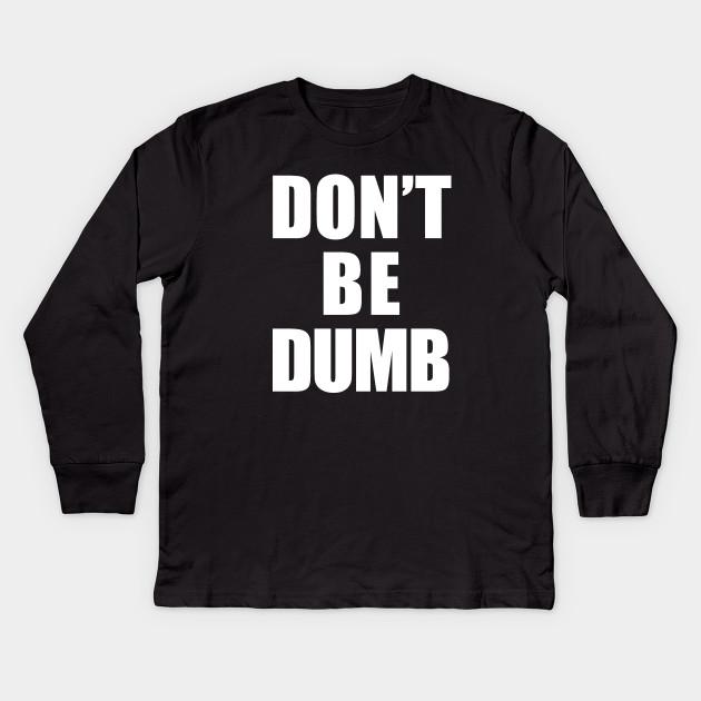 a473483c1 Don't Be Dumb Shirt - White Text - Dumb - Kids Long Sleeve T-Shirt ...