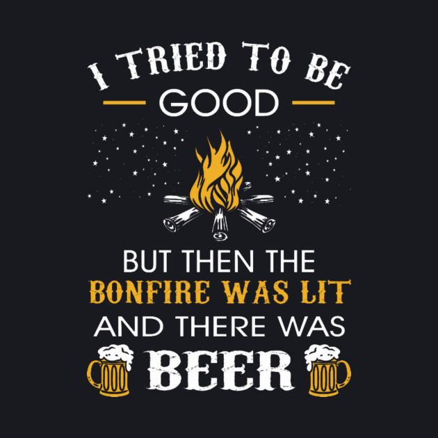 I Tried Be Good But Then Bonfire Lit Beer Camping T-Shirt