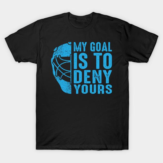 My Goal Is To Deny Yours Funny Hockey Shirt Hockey Goalie Shirt