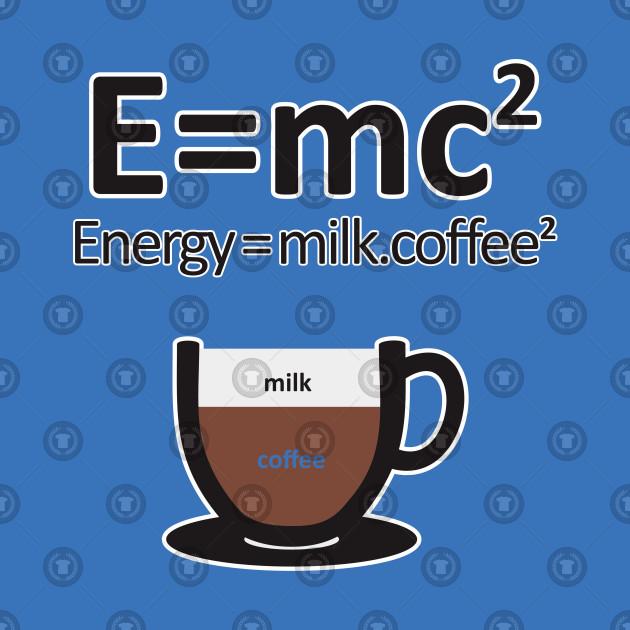 c7b901375 E = MC2 ENERGY MILK COFFEE - Coffee - T-Shirt | TeePublic