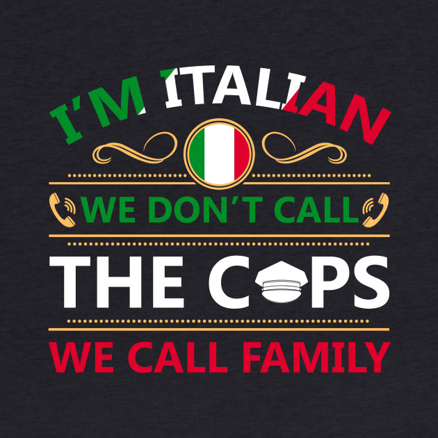 i'm italian we don't call the cops we call family