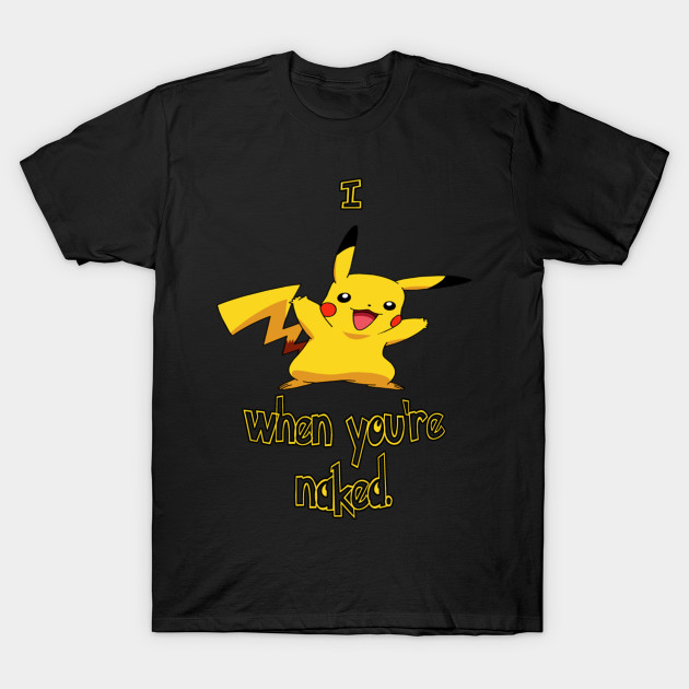 7af77cf2 I Pikachu When You're Naked - Japanese Animation - T-Shirt | TeePublic